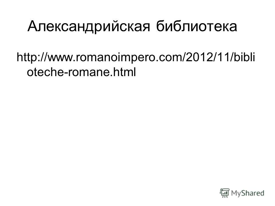 Александрийская библиотека http://www.romanoimpero.com/2012/11/bibli oteche-romane.html