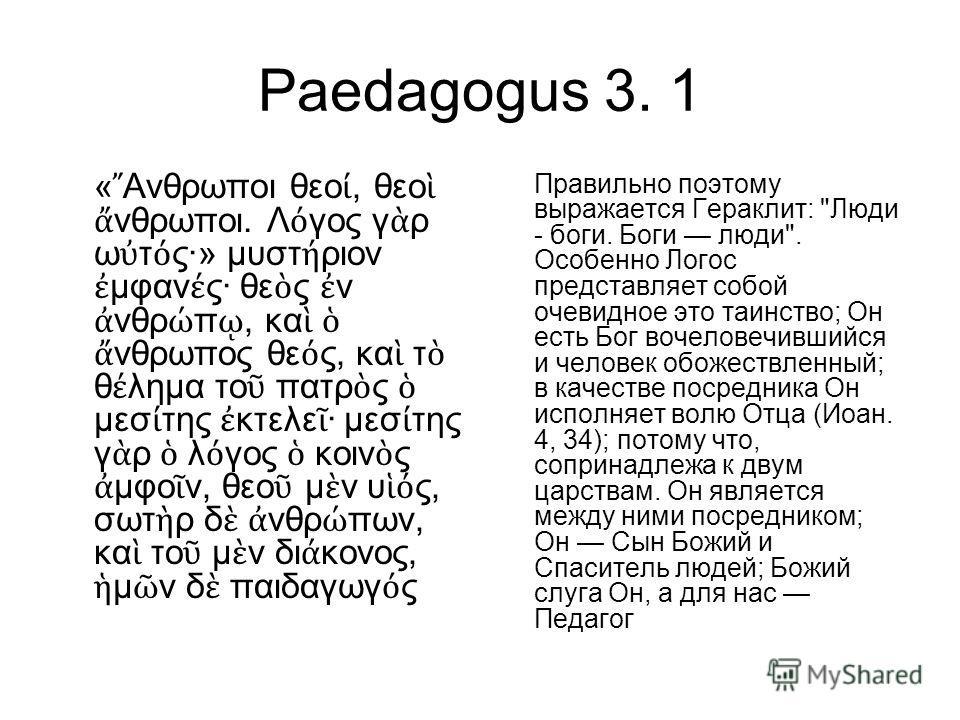 Paedagogus 3. 1 « Ανθρωποι θεο, θεο νθρωποι. Λ γος γ ρ ω τ ς·» μυστ ριον μφαν ς· θε ς ν νθρ π, κα νθρωπος θε ς, κα τ θ λημα το πατρ ς μεσ της κτελε · μεσ της γ ρ λ γος κοιν ς μφο ν, θεο μ ν υ ς, σωτ ρ δ νθρ πων, κα το μ ν δι κονος, μ ν δ παιδαγωγ ς П