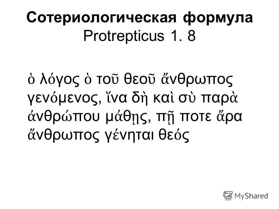 Сотериологическая формула Protrepticus 1. 8 λ γος το θεο νθρωπος γεν μενος, να δ κα σ παρ νθρ που μ θ ς, π ποτε ρα νθρωπος γ νηται θε ς