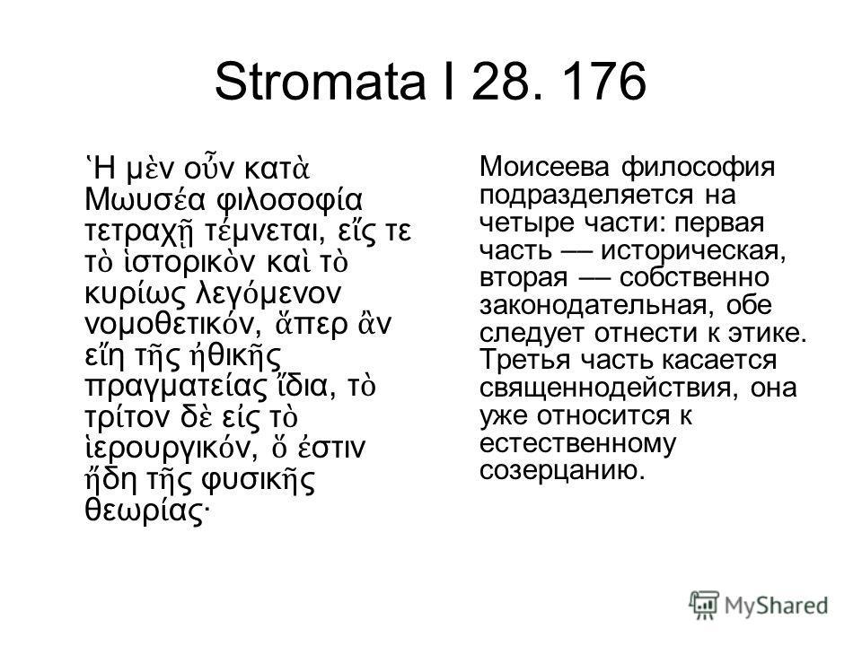 Stromata I 28. 176 Η μ ν ο ν κατ Μωυσ α φιλοσοφ α τετραχ τ μνεται, ε ς τε τ στορικ ν κα τ κυρ ως λεγ μενον νομοθετικ ν, περ ν ε η τ ς θικ ς πραγματε ας δια, τ τρ τον δ ε ς τ ερουργικ ν, στιν δη τ ς φυσικ ς θεωρ ας· Моисеева философия подразделяется н