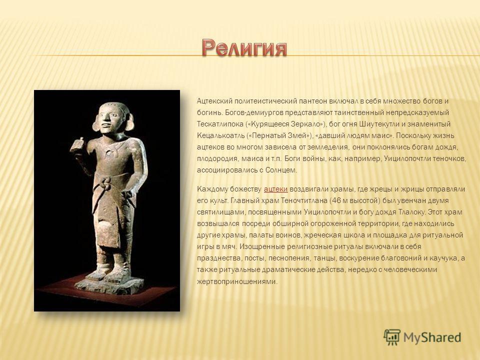 Ацтекский политеистический пантеон включал в себя множество богов и богинь. Богов-демиургов представляют таинственный непредсказуемый Тескатлипока («Курящееся Зеркало»), бог огня Шиутекутли и знаменитый Кецалькоатль («Пернатый Змей»), «давший людям м