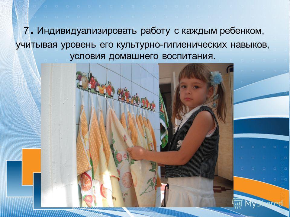 7. Индивидуализировать работу с каждым ребенком, учитывая уровень его культурно-гигиенических навыков, условия домашнего воспитания.