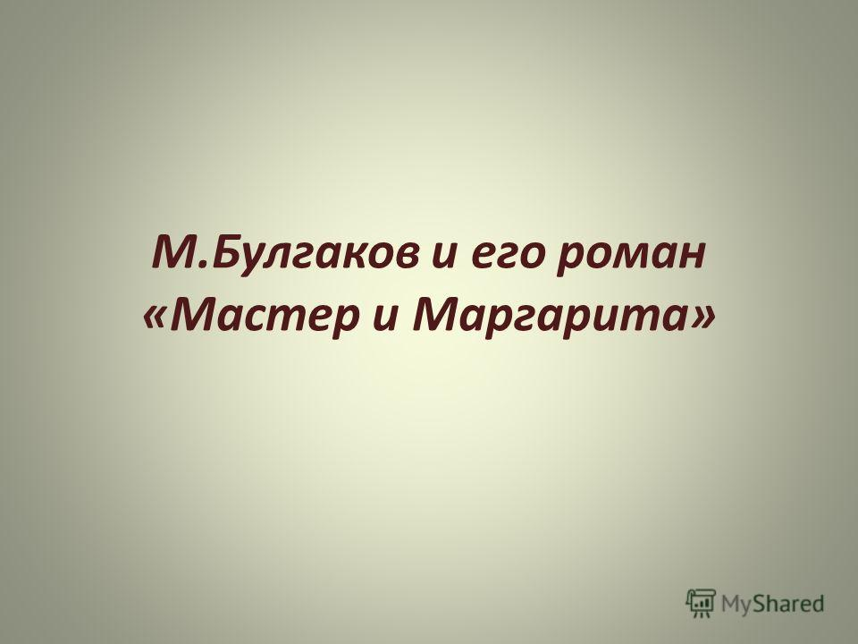 М.Булгаков и его роман «Мастер и Маргарита»