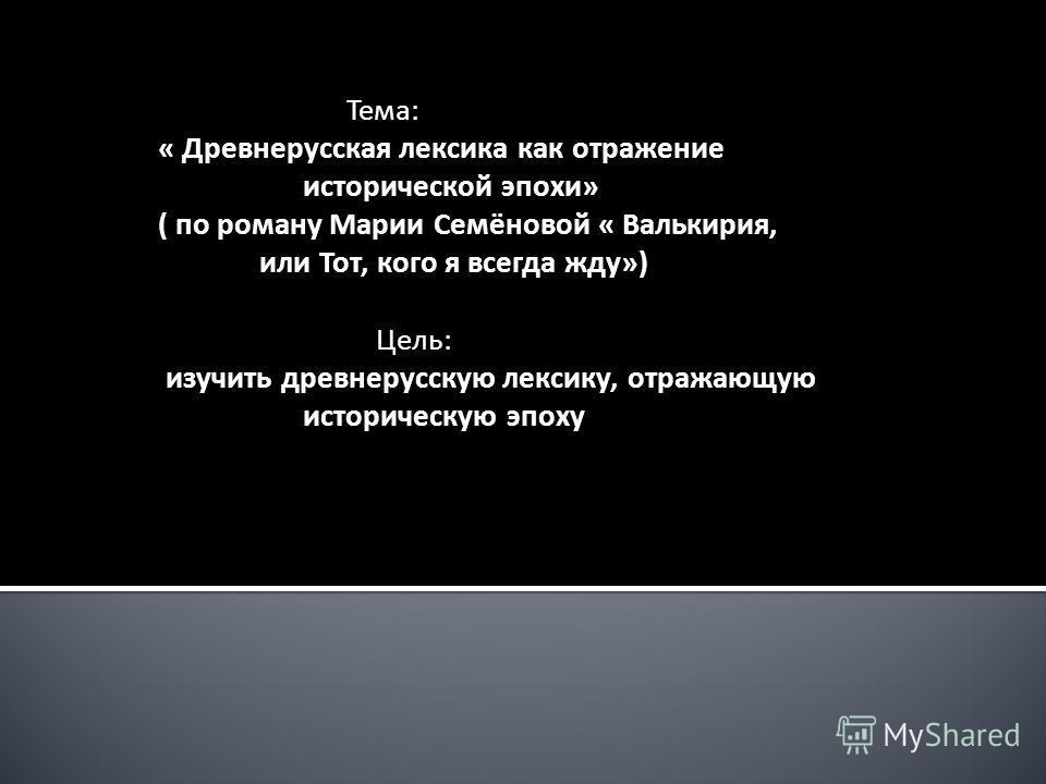 Тема: « Древнерусская лексика как отражение исторической эпохи» ( по роману Марии Семёновой « Валькирия, или Тот, кого я всегда жду») Цель: изучить древнерусскую лексику, отражающую историческую эпоху