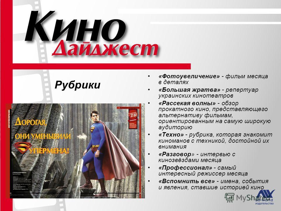 Рубрики «Фотоувеличение» - фильм месяца в деталях «Большая жратва» - репертуар украинских кинотеатров «Рассекая волны» - обзор прокатного кино, представляющего альтернативу фильмам, ориентированным на самую широкую аудиторию «Техно» - рубрика, котора