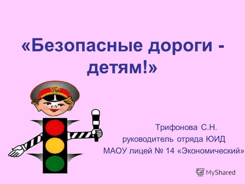 «Безопасные дороги - детям!» Трифонова С.Н. руководитель отряда ЮИД МАОУ лицей 14 «Экономический»
