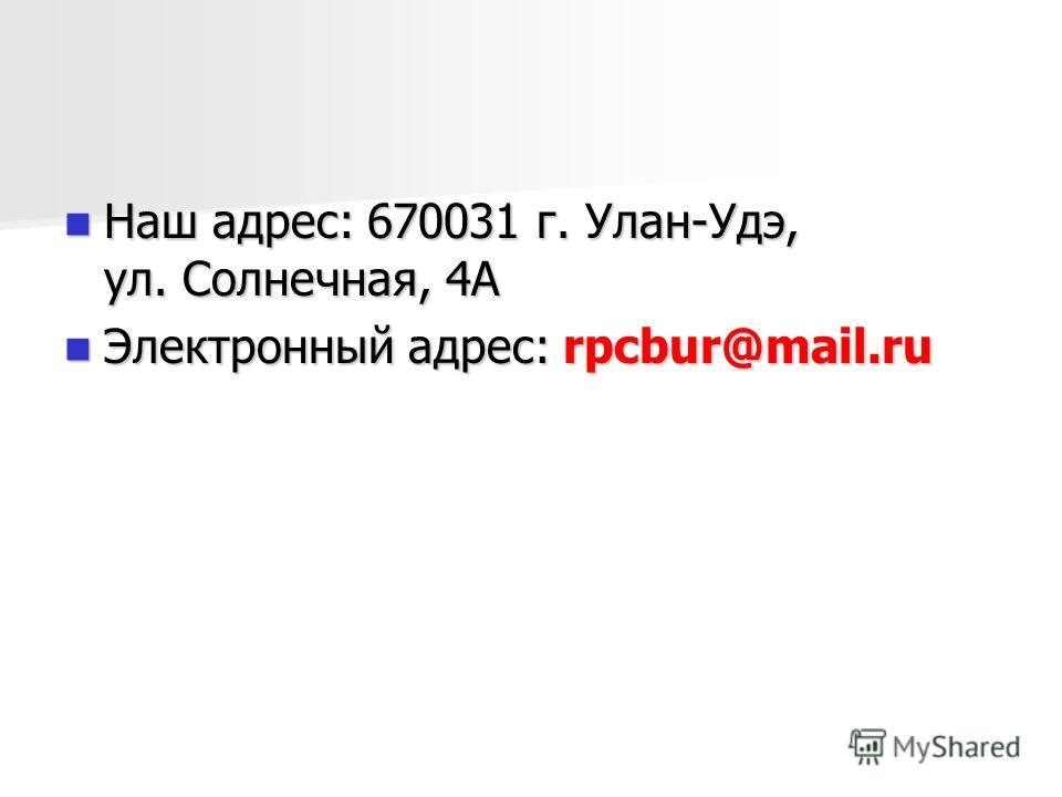 Наш адрес: 670031 г. Улан-Удэ, ул. Солнечная, 4А Наш адрес: 670031 г. Улан-Удэ, ул. Солнечная, 4А Электронный адрес: rpcbur@mail.ru Электронный адрес: rpcbur@mail.ru