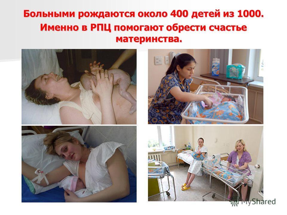 Больными рождаются около 400 детей из 1000. Именно в РПЦ помогают обрести счастье материнства.