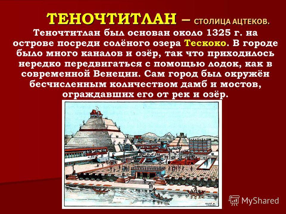 ТЕНОЧТИТЛАН – СТОЛИЦА АЦТЕКОВ. ТЕНОЧТИТЛАН – СТОЛИЦА АЦТЕКОВ. Тескоко Теночтитлан был основан около 1325 г. на острове посреди солёного озера Тескоко. В городе было много каналов и озёр, так что приходилось нередко передвигаться с помощью лодок, как