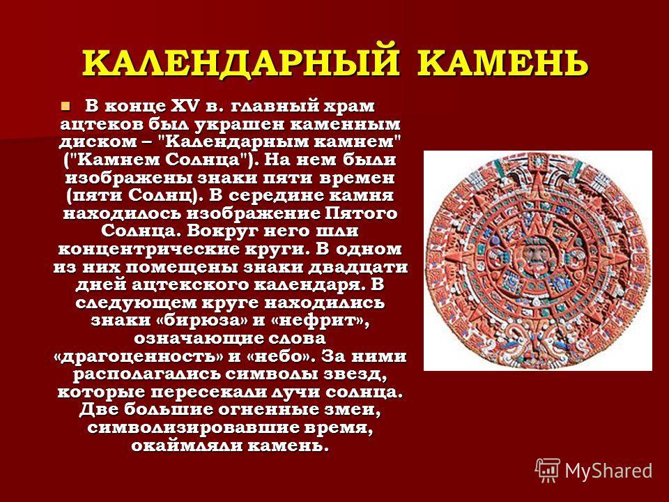 КАЛЕНДАРНЫЙ КАМЕНЬ В конце XV в. главный храм ацтеков был украшен каменным диском –