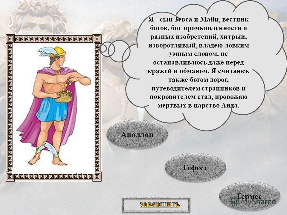 Я - сын Зевса и Майи, вестник богов, бог промышленности и разных изобретений, хитрый, изворотливый, владею ловким умным словом, не останавливаюсь даже перед кражей и обманом. Я считаюсь также богом дорог, путеводителем странников и покровителем стад,