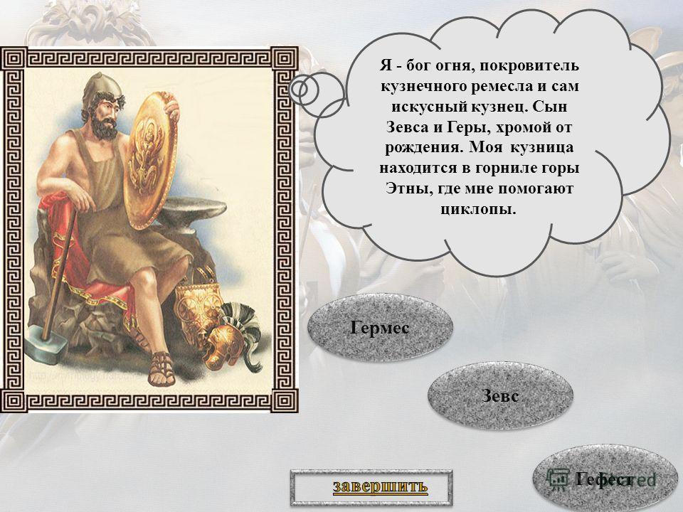 Я - бог огня, покровитель кузнечного ремесла и сам искусный кузнец. Сын Зевса и Геры, хромой от рождения. Моя кузница находится в горниле горы Этны, где мне помогают циклопы. Гефест Зевс Зевс Гермес Гермес
