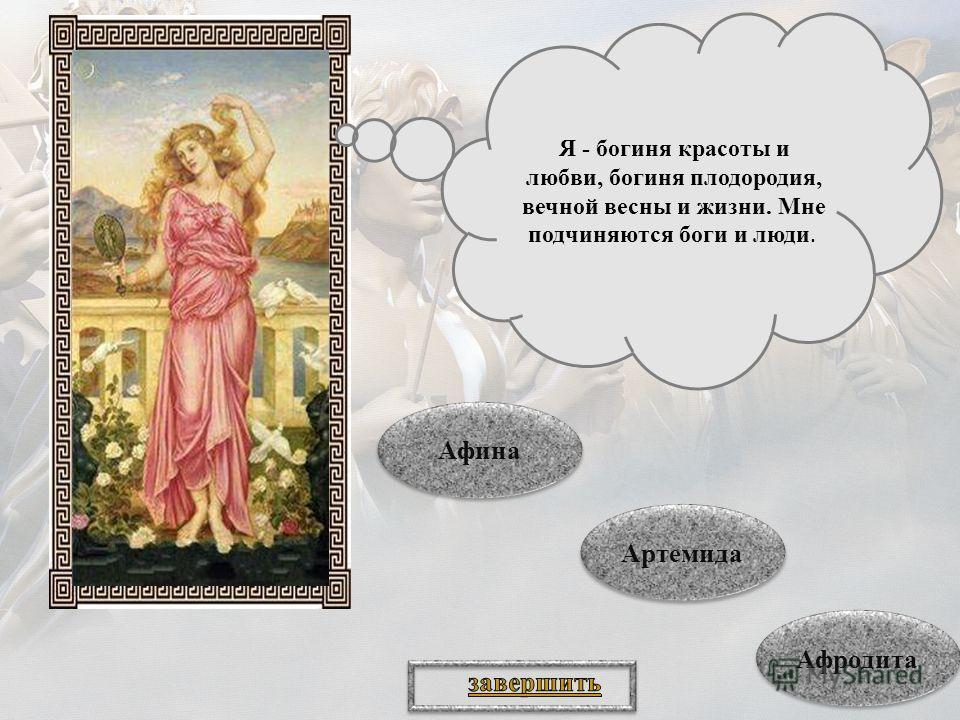 Я - богиня красоты и любви, богиня плодородия, вечной весны и жизни. Мне подчиняются боги и люди. Афина Афина Артемида Артемида Афродита
