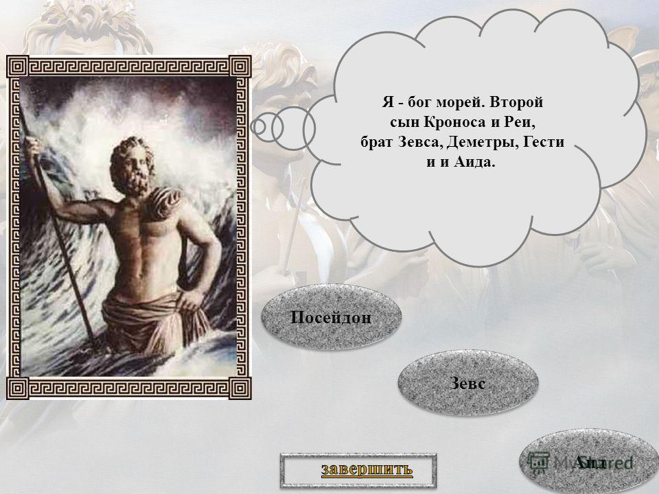 Я - бог морей. Второй сын Кроноса и Реи, брат Зевса, Деметры, Гести и и Аида. Аид Аид Зевс Зевс Посейдон