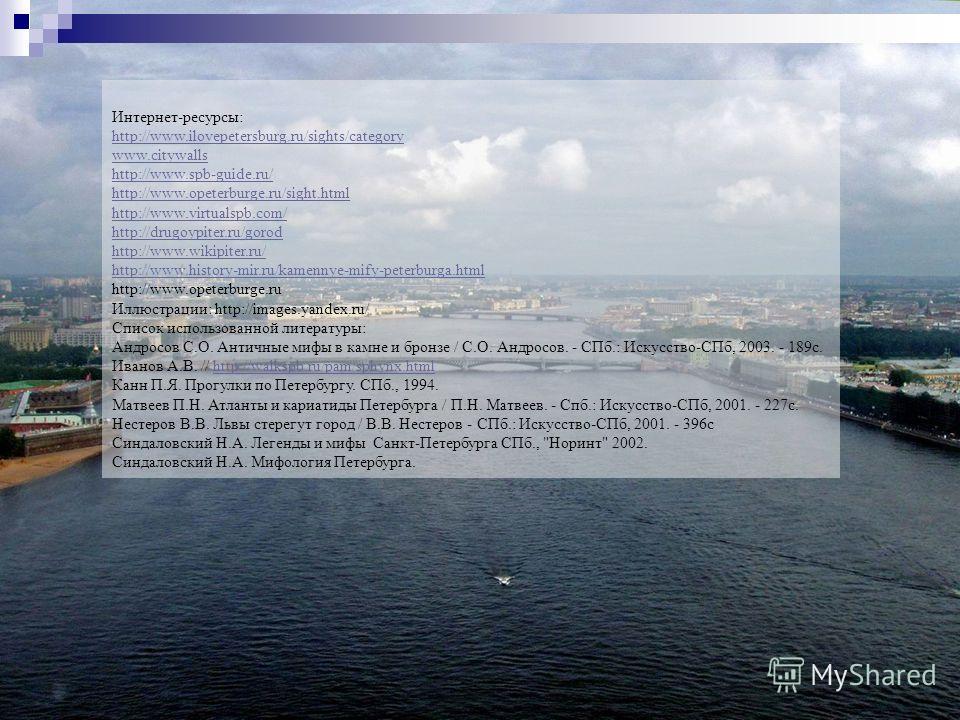Интернет-ресурсы: http://www.ilovepetersburg.ru/sights/category www.citywalls http://www.spb-guide.ru/ http://www.opeterburge.ru/sight.html http://www.virtualspb.com/ http://drugoypiter.ru/gorod http://www.wikipiter.ru/ http://www.history-mir.ru/kame