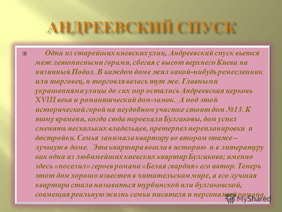 Одна из старейших киевских улиц, Андреевский спуск вьется меж летописными горами, сбегая с высот верхнего Киева на низинный Подол. В каждом доме жил какой-нибудь ремесленник или торговец, и торговля велась тут же. Главными украшениями улицы до сих по