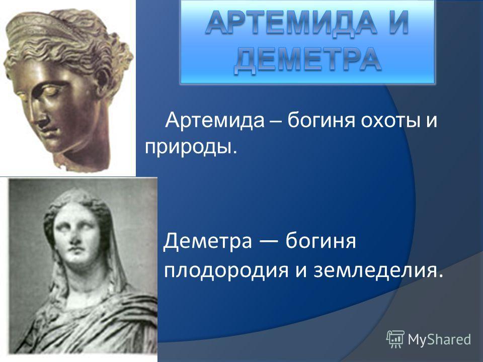 Артемида – богиня охоты и природы. Деметра богиня плодородия и земледелия.