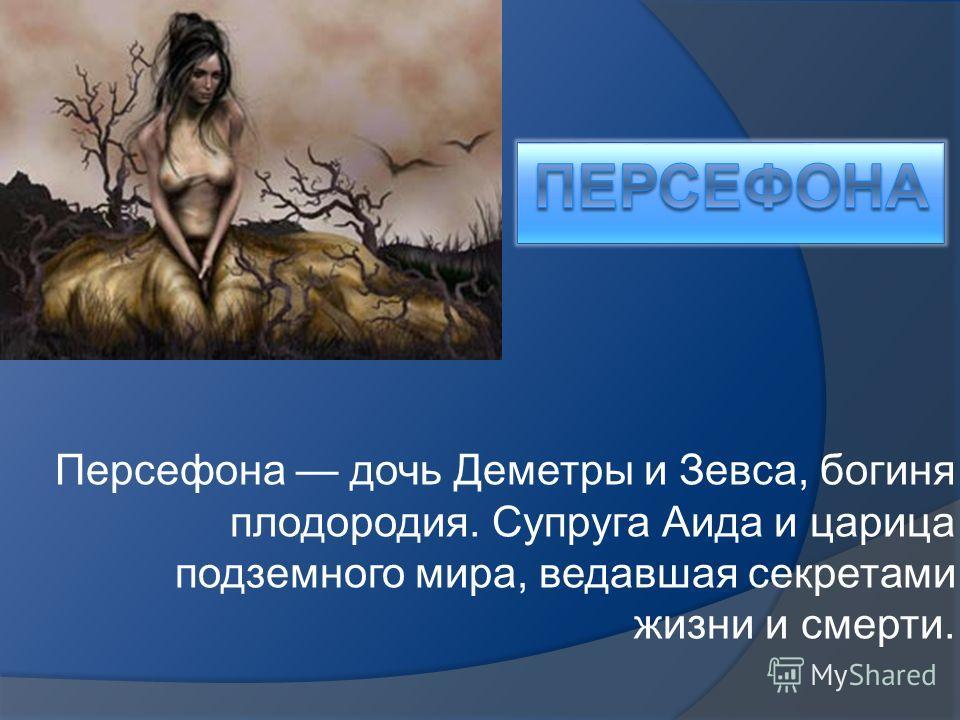 Персефона дочь Деметры и Зевса, богиня плодородия. Супруга Аида и царица подземного мира, ведавшая секретами жизни и смерти.