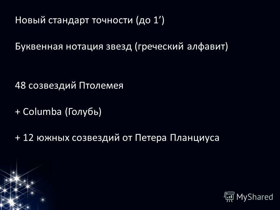Новый стандарт точности (до 1) Буквенная нотация звезд (греческий алфавит) 48 созвездий Птолемея + Columba (Голубь) + 12 южных созвездий от Петера Планциуса