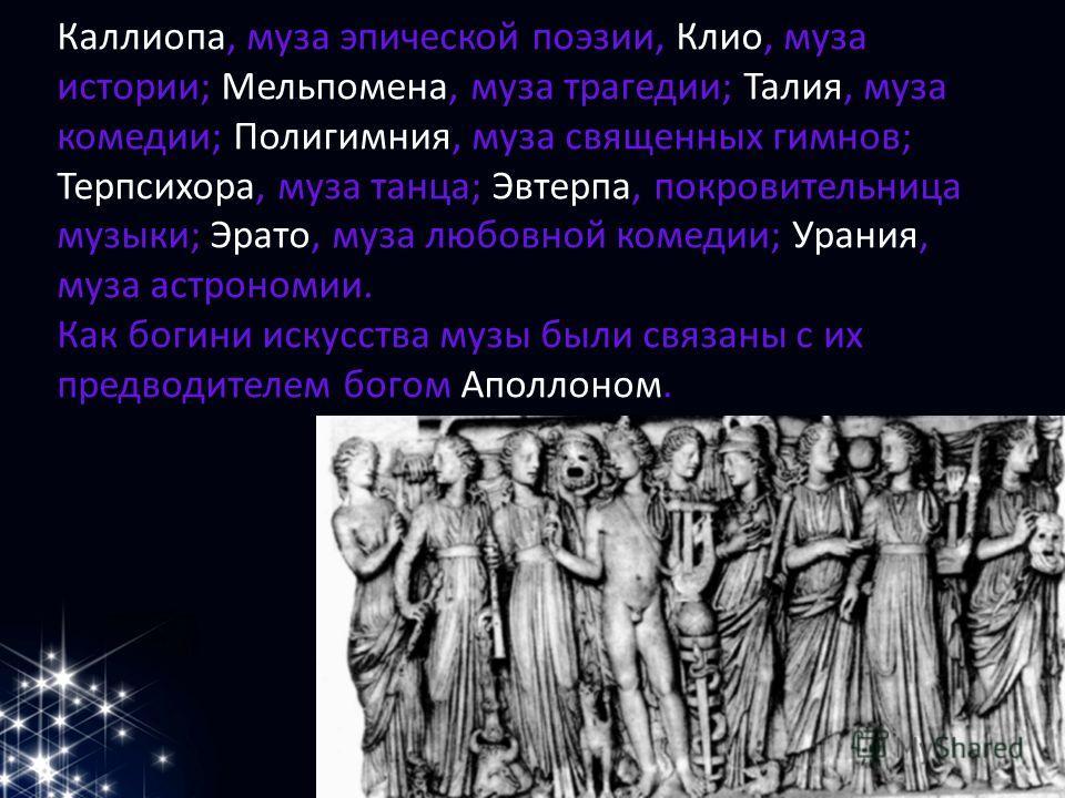 Каллиопа, муза эпической поэзии, Клио, муза истории; Мельпомена, муза трагедии; Талия, муза комедии; Полигимния, муза священных гимнов; Терпсихора, муза танца; Эвтерпа, покровительница музыки; Эрато, муза любовной комедии; Урания, муза астрономии. Ка