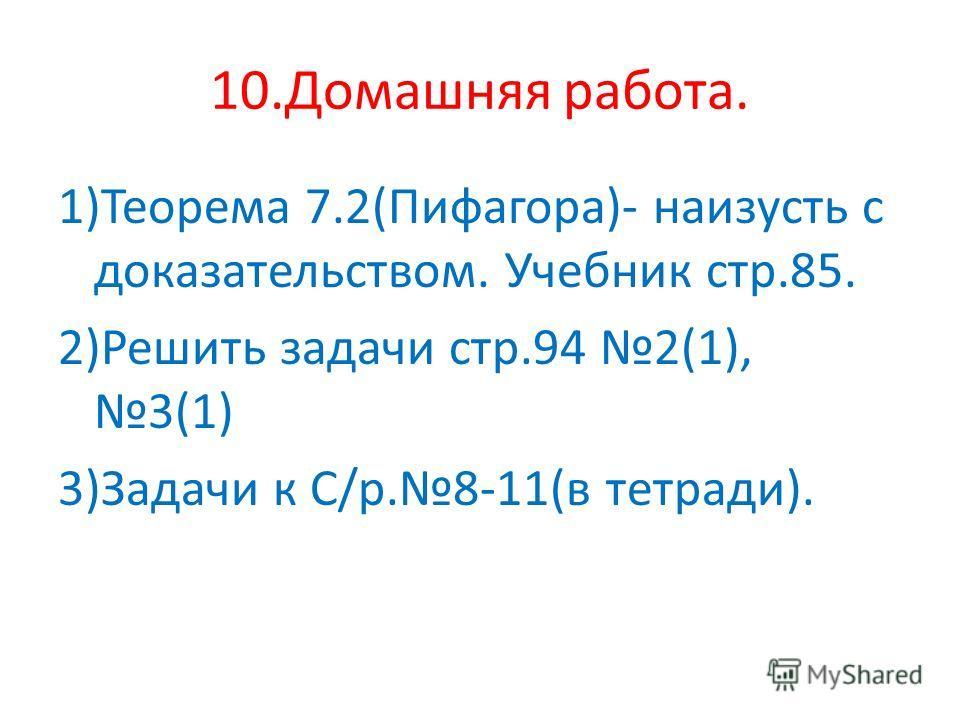 10. Домашняя работа. 1)Теорема 7.2(Пифагора)- наизусть с доказательством. Учебник стр.85. 2)Решить задачи стр.94 2(1), 3(1) 3)Задачи к С/р.8-11(в тетради).