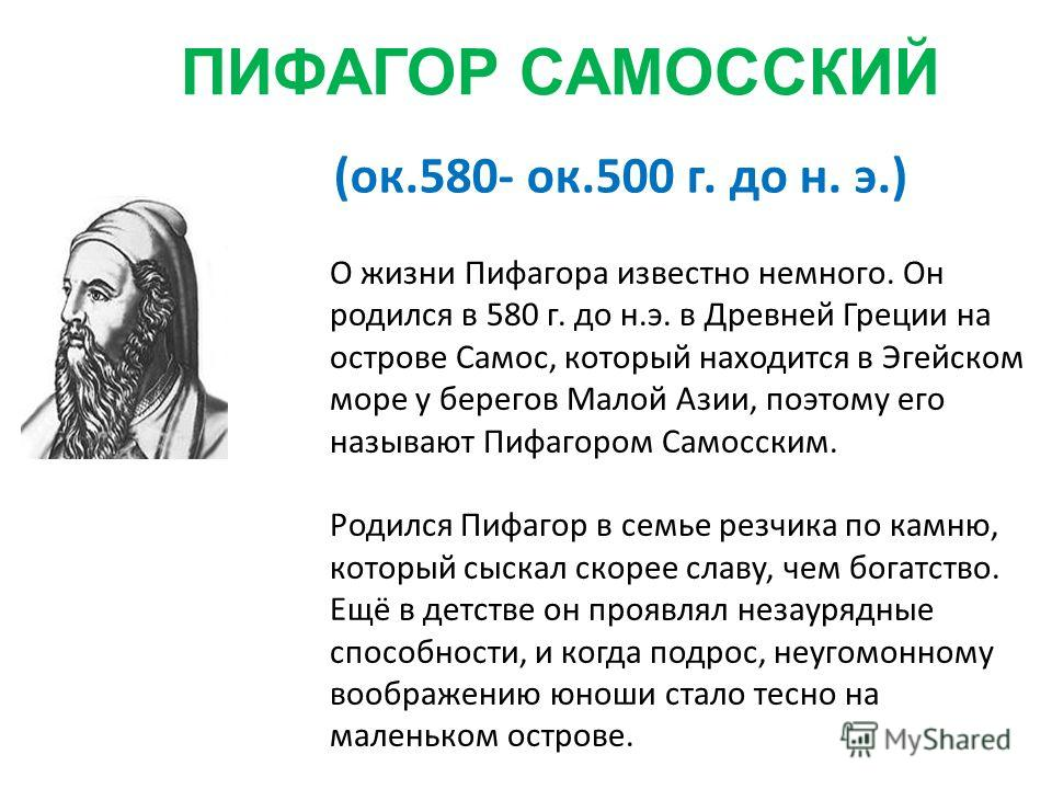ПИФАГОР САМОССКИЙ (ок.580- ок.500 г. до н. э.) О жизни Пифагора известно немного. Он родился в 580 г. до н.э. в Древней Греции на острове Самос, который находится в Эгейском море у берегов Малой Азии, поэтому его называют Пифагором Самосским. Родился
