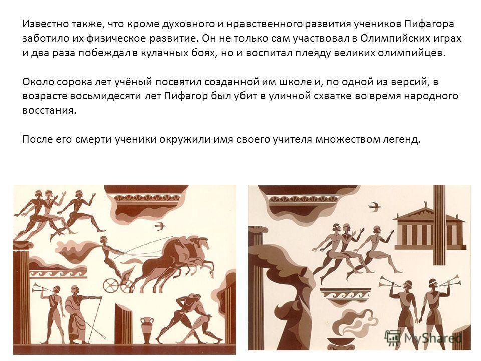 Известно также, что кроме духовного и нравственного развития учеников Пифагора заботило их физическое развитие. Он не только сам участвовал в Олимпийских играх и два раза побеждал в кулачных боях, но и воспитал плеяду великих олимпийцев. Около сорока