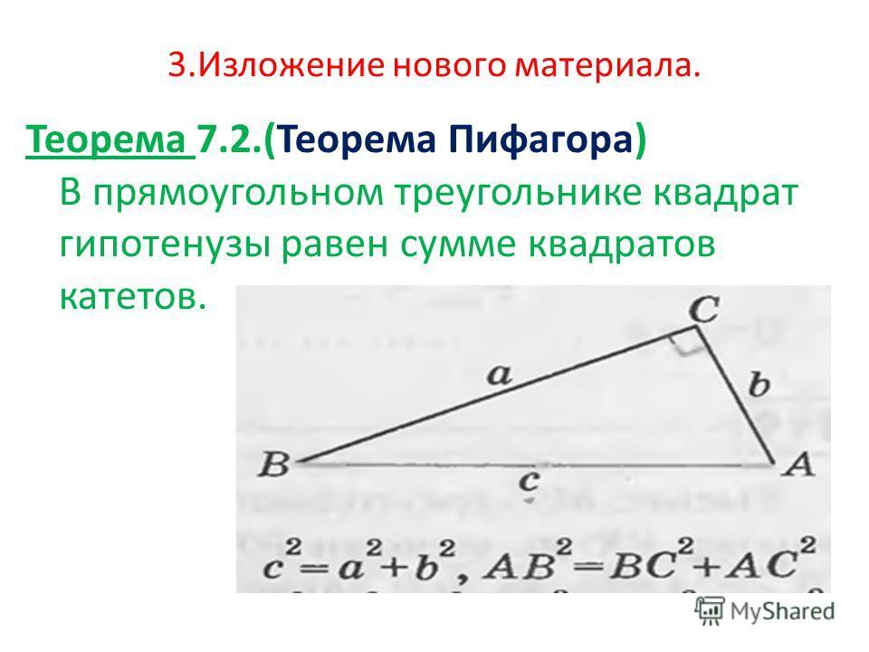 3. Изложение нового материала. Теорема 7.2.(Теорема Пифагора) В прямоугольном треугольнике квадрат гипотенузы равен сумме квадратов катетов.