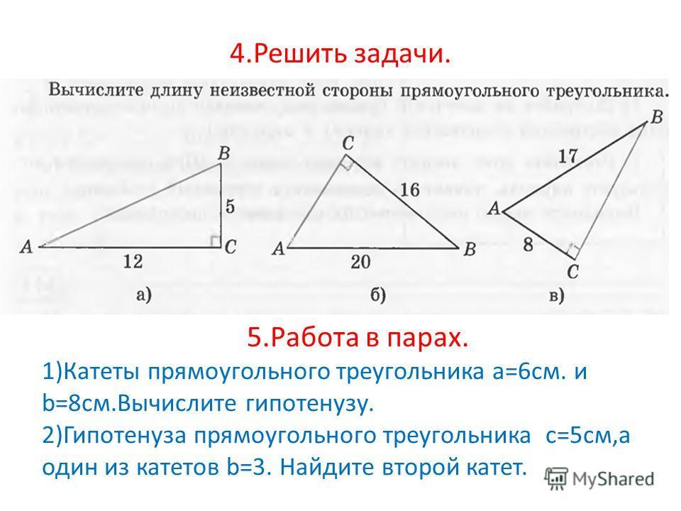 4. Решить задачи. 5. Работа в парах. 1)Катеты прямоугольного треугольника a=6 см. и b=8 см.Вычислите гипотенузу. 2)Гипотенуза прямоугольного треугольника c=5 см,а один из катетов b=3. Найдите второй катет.