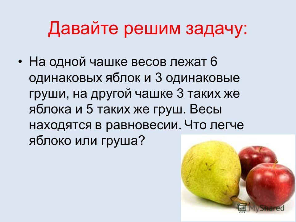 Давайте решим задачу: На одной чашке весов лежат 6 одинаковых яблок и 3 одинаковые груши, на другой чашке 3 таких же яблока и 5 таких же груш. Весы находятся в равновесии. Что легче яблоко или груша?
