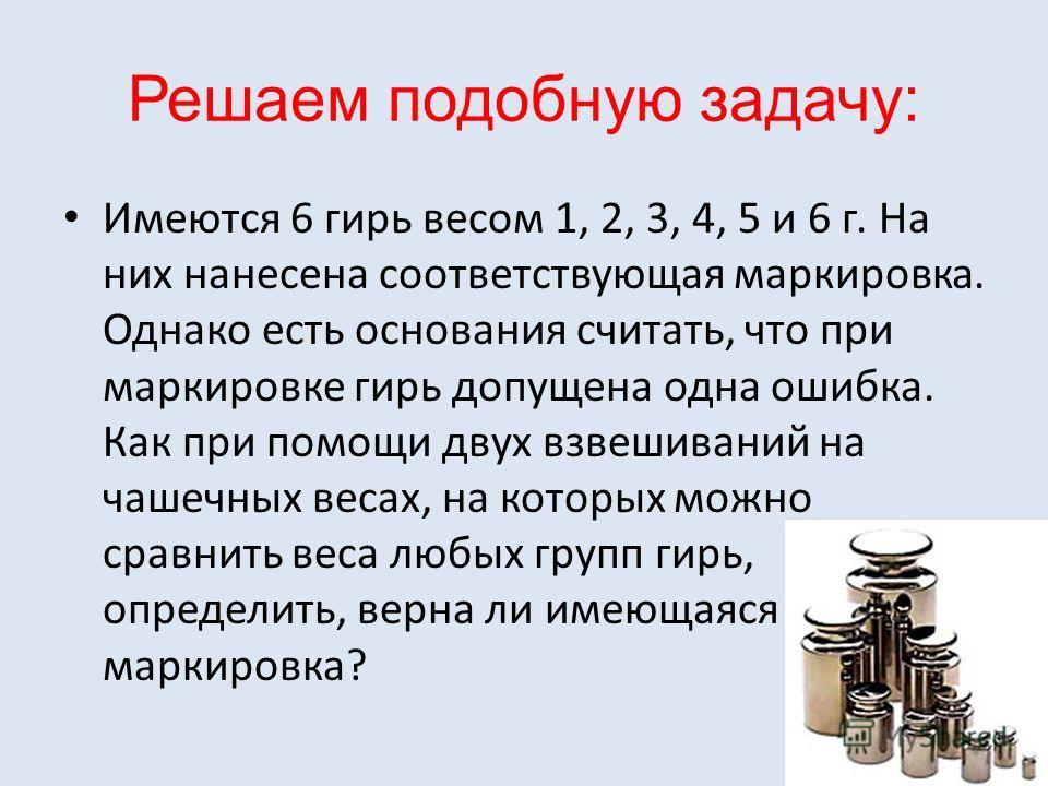 Решаем подобную задачу: Имеются 6 гирь весом 1, 2, 3, 4, 5 и 6 г. На них нанесена соответствующая маркировка. Однако есть основания считать, что при маркировке гирь допущена одна ошибка. Как при помощи двух взвешиваний на чашечных весах, на которых м
