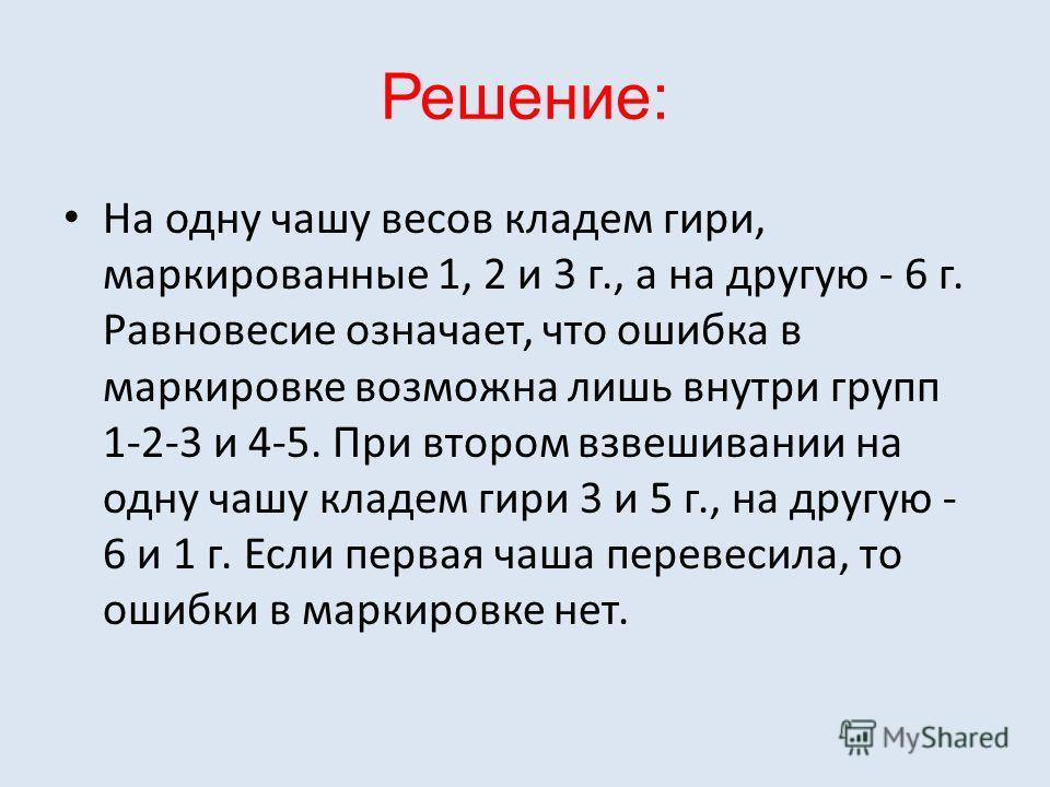 Решение: На одну чашу весов кладем гири, маркированные 1, 2 и 3 г., а на другую - 6 г. Равновесие означает, что ошибка в маркировке возможна лишь внутри групп 1-2-3 и 4-5. При втором взвешивании на одну чашу кладем гири 3 и 5 г., на другую - 6 и 1 г.