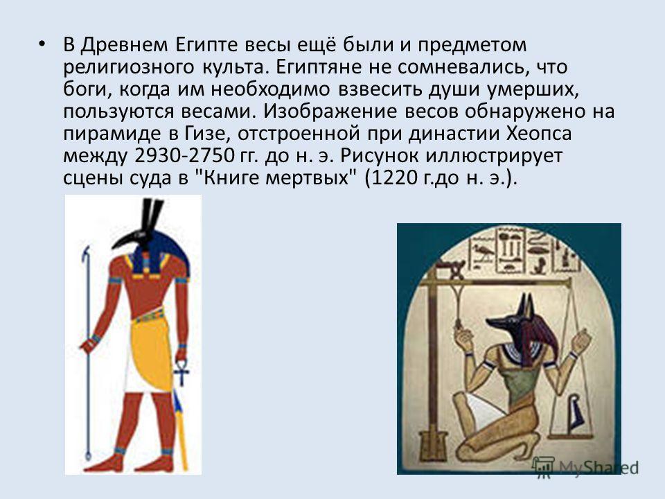 В Древнем Египте весы ещё были и предметом религиозного культа. Египтяне не сомневались, что боги, когда им необходимо взвесить души умерших, пользуются весами. Изображение весов обнаружено на пирамиде в Гизе, отстроенной при династии Хеопса между 29