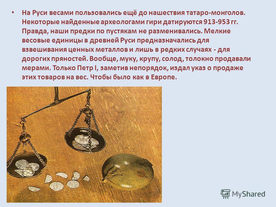 На Руси весами пользовались ещё до нашествия татаро-монголов. Некоторые найденные археологами гири датируются 913-953 гг. Правда, наши предки по пустякам не разменивались. Мелкие весовые единицы в древней Руси предназначались для взвешивания ценных м