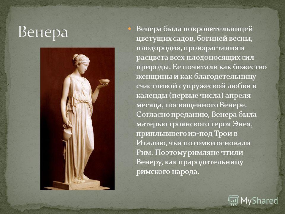 Венера была покровительницей цветущих садов, богиней весны, плодородия, произрастания и расцвета всех плодоносящих сил природы. Ее почитали как божество женщины и как благодетельницу счастливой супружеской любви в календы (первые числа) апреля месяца