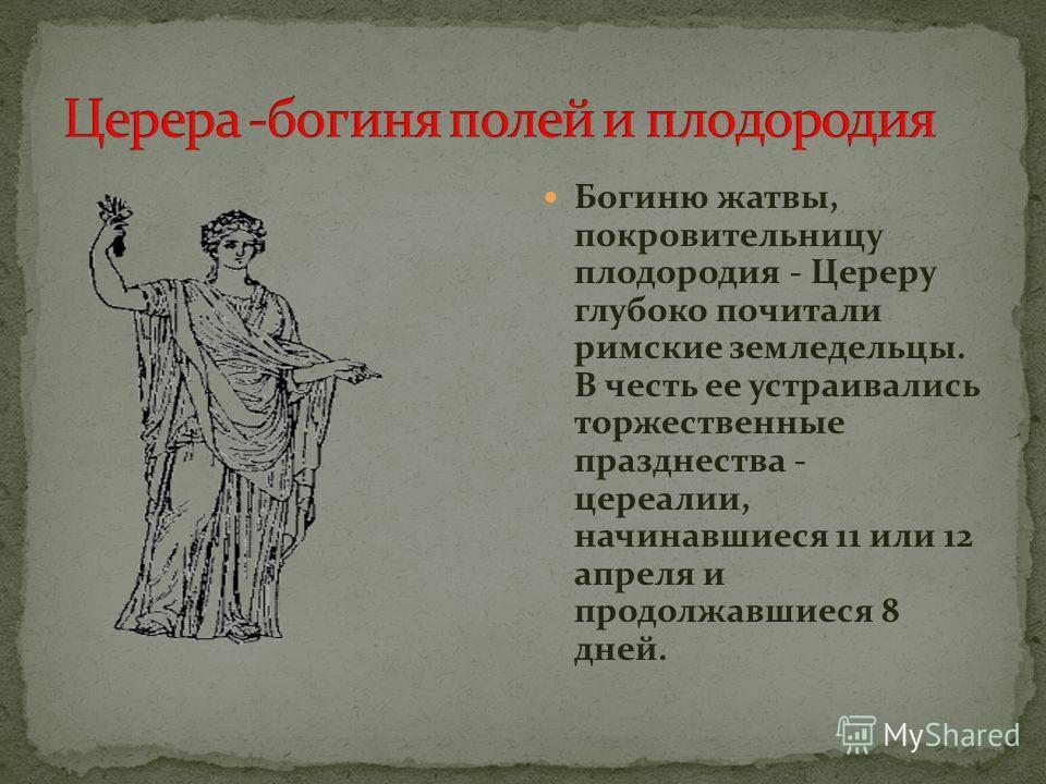 Богиню жатвы, покровительницу плодородия - Цереру глубоко почитали римские земледельцы. В честь ее устраивались торжественные празднества - цереалии, начинавшиеся 11 или 12 апреля и продолжавшиеся 8 дней.