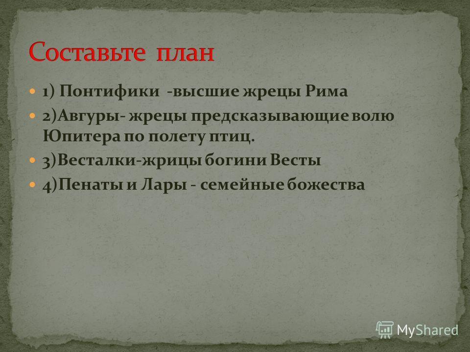 1) Понтифики -высшие жрецы Рима 2)Авгуры- жрецы предсказывающие волю Юпитера по полету птиц. 3)Весталки-жрицы богини Весты 4)Пенаты и Лары - семейные божества