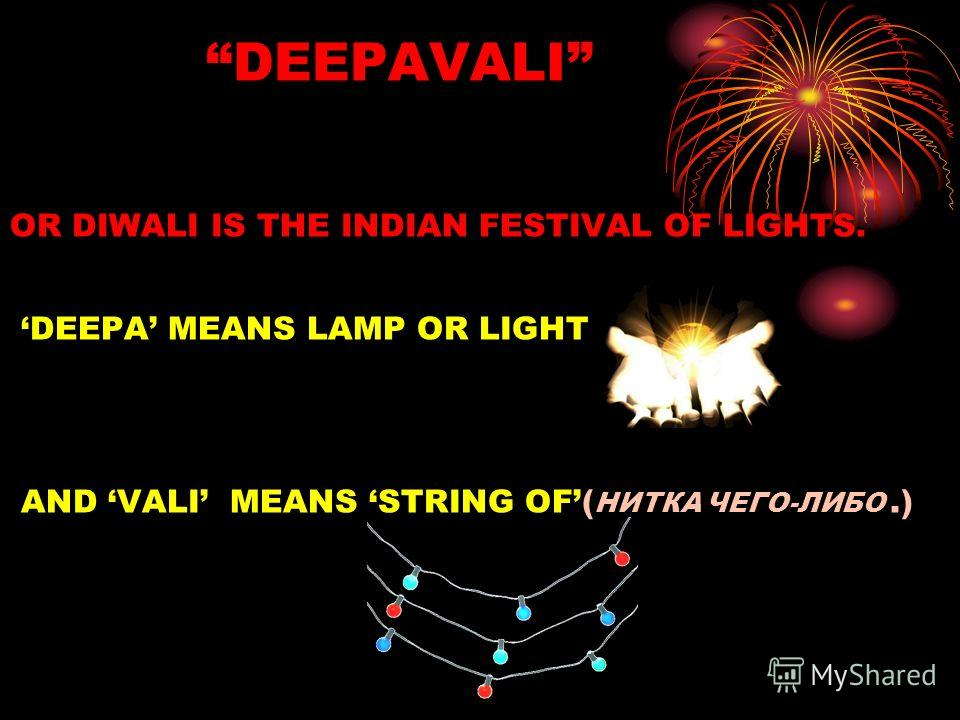 DEEPAVALI OR DIWALI IS THE INDIAN FESTIVAL OF LIGHTS. DEEPA MEANS LAMP OR LIGHT AND VALI MEANS STRING OF( НИТКА ЧЕГО-ЛИБО.)