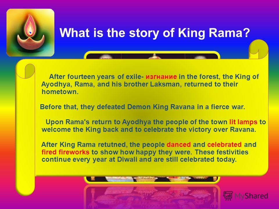 After fourteen years of exile- изгнание in the forest, the King of Ayodhya, Rama, and his brother Laksman, returned to their hometown. Before that, they defeated Demon King Ravana in a fierce war. Upon Rama's return to Ayodhya the people of the town