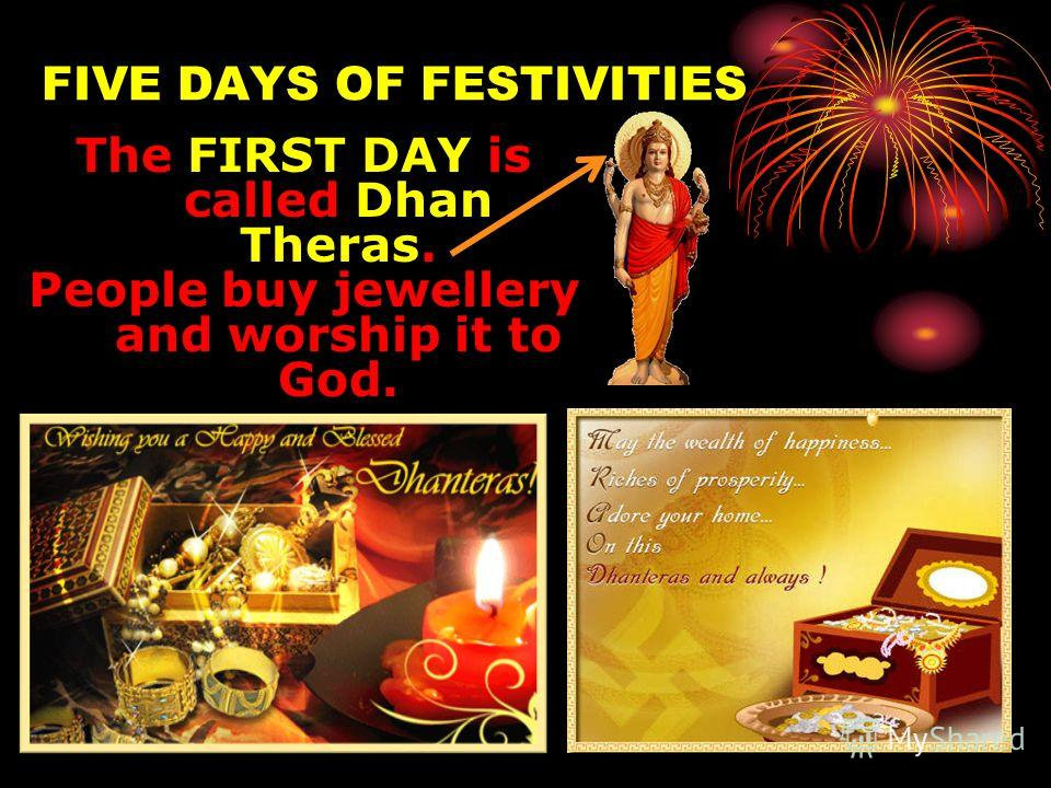 FIVE DAYS OF FESTIVITIES FIVE DAYS OF FESTIVITIES The FIRST DAY is called Dhan Theras. People buy jewellery and worship it to God.