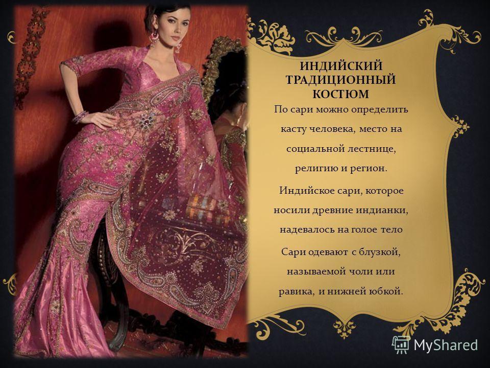 ИНДИЙСКИЙ ТРАДИЦИОННЫЙ КОСТЮМ По сари можно определить касту человека, место на социальной лестнице, религию и регион. Индийское сари, которое носили древние индианки, надевалось на голое тело Сари одевают с блузкой, называемой чоли или равика, и ниж