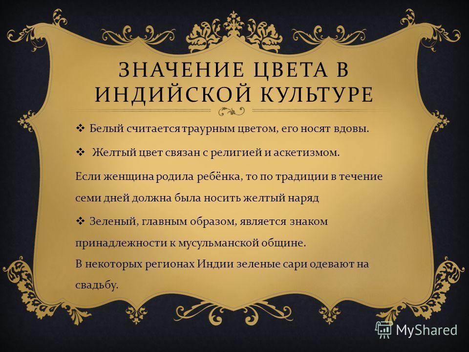 ЗНАЧЕНИЕ ЦВЕТА В ИНДИЙСКОЙ КУЛЬТУРЕ Белый считается траурным цветом, его носят вдовы. Желтый цвет связан с религией и аскетизмом. Если женщина родила ребёнка, то по традиции в течение семи дней должна была носить желтый наряд Зеленый, главным образом