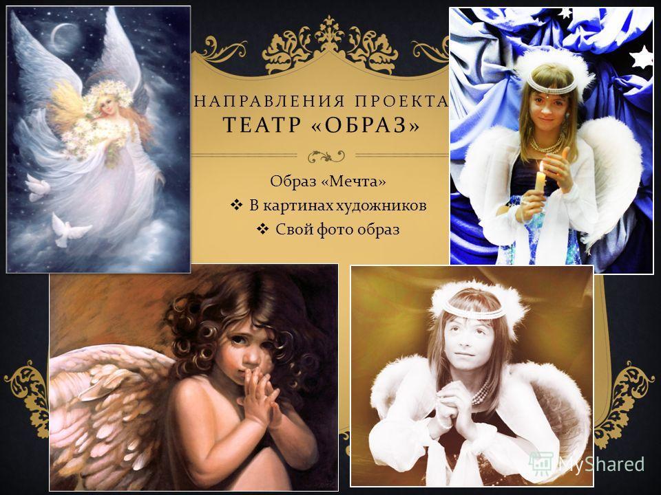 НАПРАВЛЕНИЯ ПРОЕКТА ТЕАТР « ОБРАЗ » Образ « Мечта » В картинах художников Свой фото образ