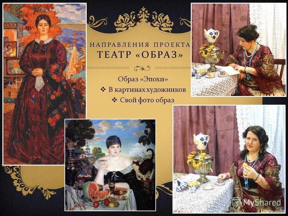 НАПРАВЛЕНИЯ ПРОЕКТА ТЕАТР « ОБРАЗ » Образ « Эпохи » В картинах художников Свой фото образ