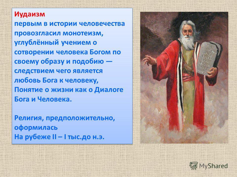Иудаизм первым в истории человечества провозгласил монотеизм, углублённый учением о сотворении человека Богом по своему образу и подобию следствием чего является любовь Бога к человеку, Понятие о жизни как о Диалоге Бога и Человека. Религия, предполо