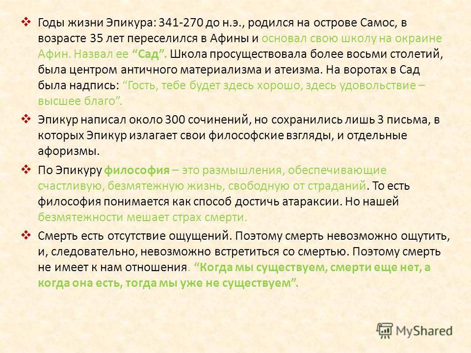 Годы жизни Эпикура: 341-270 до н.э., родился на острове Самос, в возрасте 35 лет переселился в Афины и основал свою школу на окраине Афин. Назвал ее Сад. Школа просуществовала более восьми столетий, была центром античного материализма и атеизма. На в