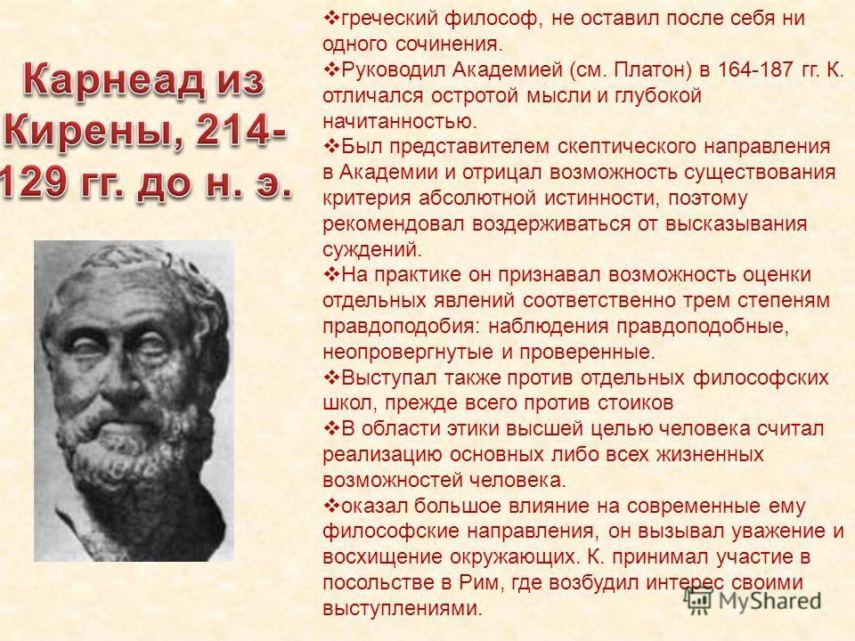 греческий философ, не оставил после себя ни одного сочинения. Руководил Академией (см. Платон) в 164-187 гг. К. отличался остротой мысли и глубокой начитанностью. Был представителем скептического направления в Академии и отрицал возможность существов