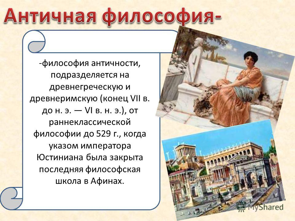 -философия античности, подразделяется на древнегреческую и древнеримскую (конец VII в. до н. э. VI в. н. э.), от раннеклассической философии до 529 г., когда указом императора Юстиниана была закрыта последняя философская школа в Афинах.