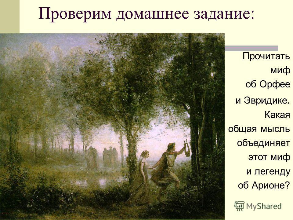 Проверим домашнее задание: Прочитать миф об Орфее и Эвридике. Какая общая мысль объединяет этот миф и легенду об Арионе?