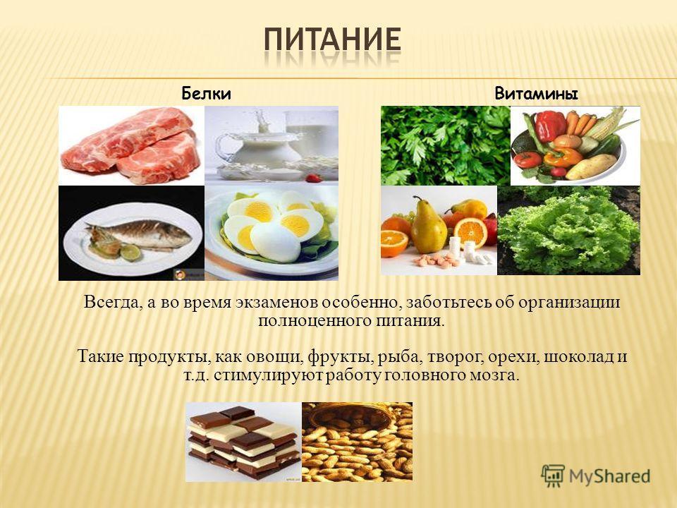 Всегда, а во время экзаменов особенно, заботьтесь об организации полноценного питания. Такие продукты, как овощи, фрукты, рыба, творог, орехи, шоколад и т.д. стимулируют работу головного мозга. Белки Витамины